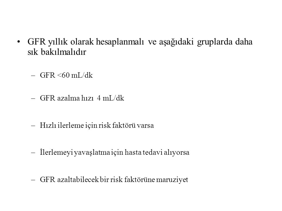GFR yıllık olarak hesaplanmalı ve aşağıdaki gruplarda daha sık bakılmalıdır –GFR <60 mL/dk –GFR azalma hızı 4 mL/dk –Hızlı ilerleme için risk faktörü