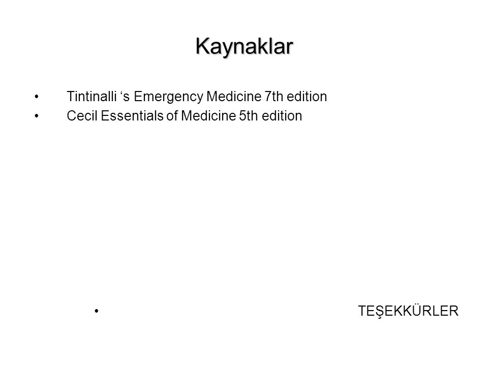 Kaynaklar Tintinalli 's Emergency Medicine 7th edition Cecil Essentials of Medicine 5th edition TEŞEKKÜRLER