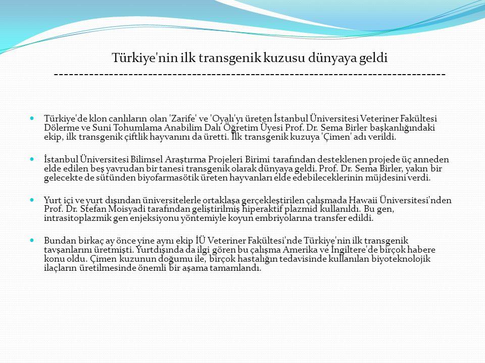 Türkiye nin ilk transgenik kuzusu dünyaya geldi -------------------------------------------------------------------------------- Türkiye de klon canlıların olan Zarife ve Oyalı yı üreten İstanbul Üniversitesi Veteriner Fakültesi Dölerme ve Suni Tohumlama Anabilim Dalı Öğretim Üyesi Prof.