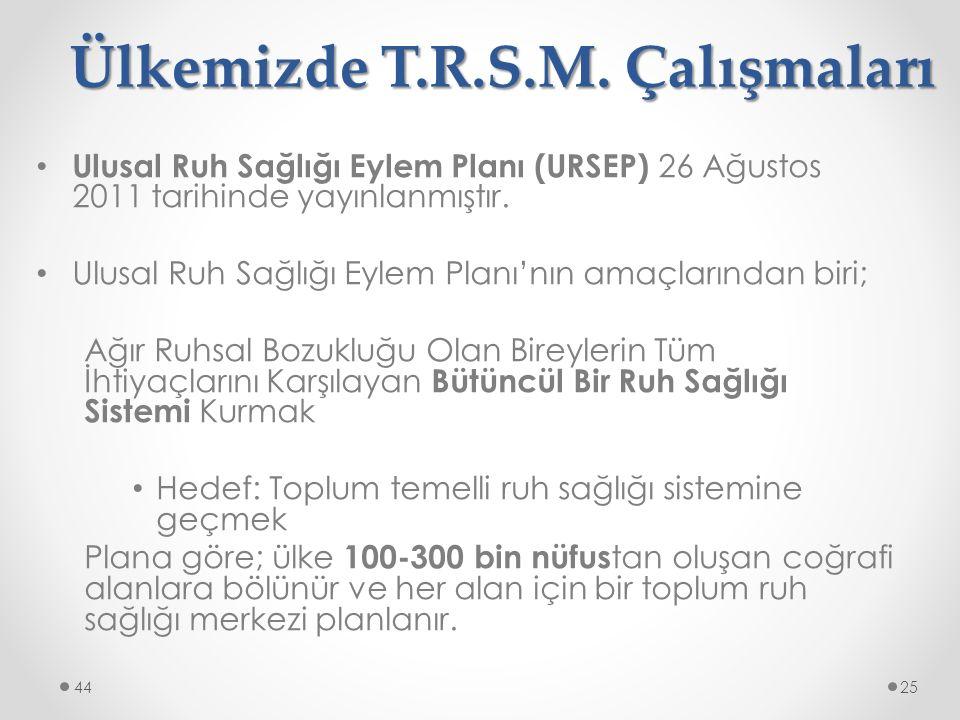 Ülkemizde T.R.S.M. Çalışmaları Ulusal Ruh Sağlığı Eylem Planı (URSEP) 26 Ağustos 2011 tarihinde yayınlanmıştır. Ulusal Ruh Sağlığı Eylem Planı'nın ama