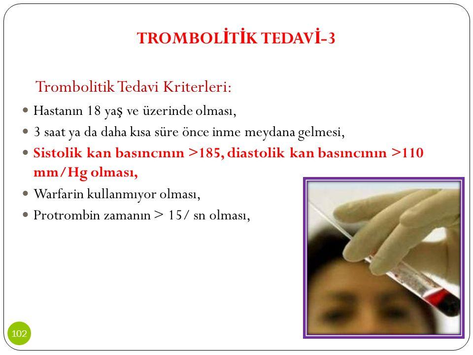 TROMBOL İ T İ K TEDAV İ -3 Trombolitik Tedavi Kriterleri: Hastanın 18 ya ş ve üzerinde olması, 3 saat ya da daha kısa süre önce inme meydana gelmesi,