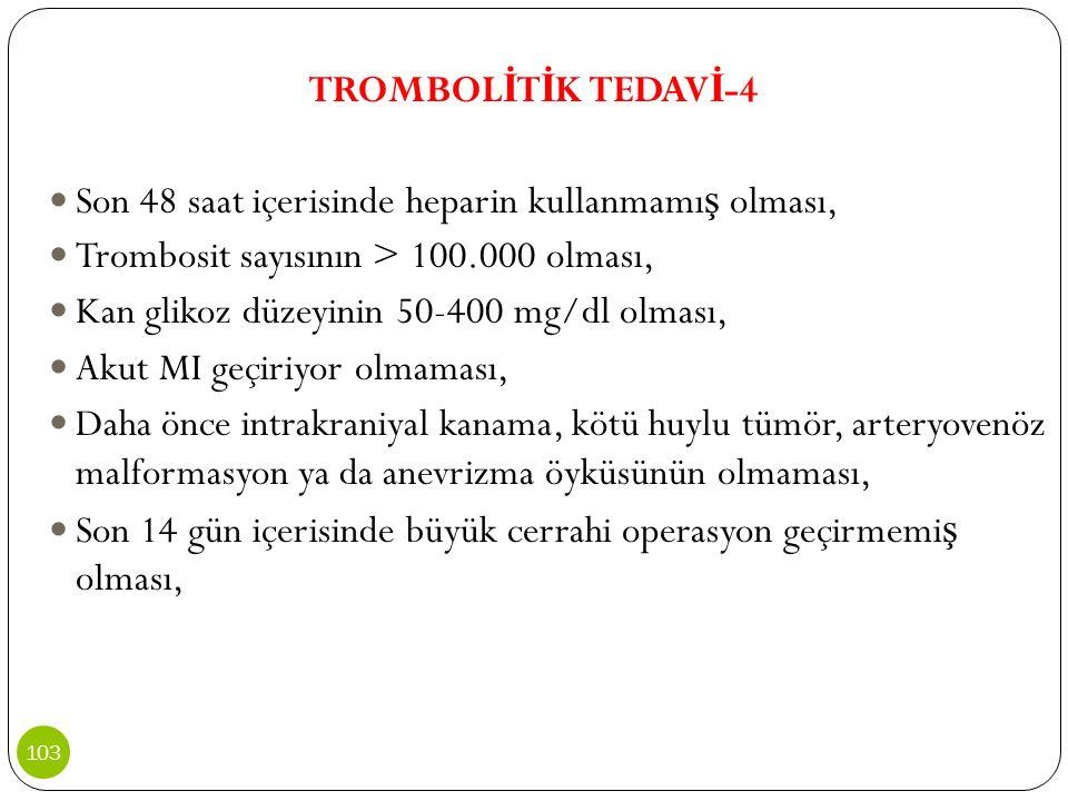 TROMBOL İ T İ K TEDAV İ -4 Son 48 saat içerisinde heparin kullanmamı ş olması, Trombosit sayısının > 100.000 olması, Kan glikoz düzeyinin 50-400 mg/dl