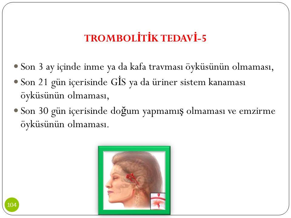TROMBOL İ T İ K TEDAV İ -5 Son 3 ay içinde inme ya da kafa travması öyküsünün olmaması, Son 21 gün içerisinde G İ S ya da üriner sistem kanaması öyküs