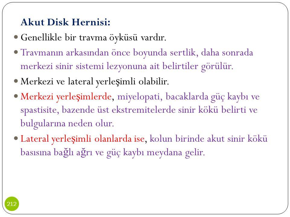 Akut Disk Hernisi: Genellikle bir travma öyküsü vardır. Travmanın arkasından önce boyunda sertlik, daha sonrada merkezi sinir sistemi lezyonuna ait be