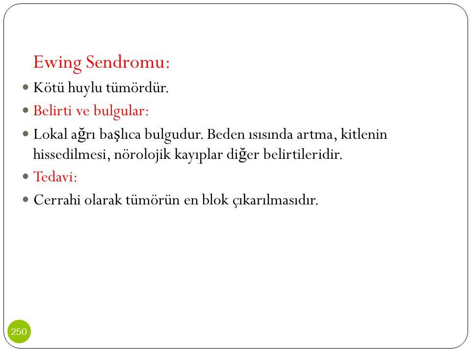 Ewing Sendromu: Kötü huylu tümördür. Belirti ve bulgular: Lokal a ğ rı ba ş lıca bulgudur. Beden ısısında artma, kitlenin hissedilmesi, nörolojik kayı