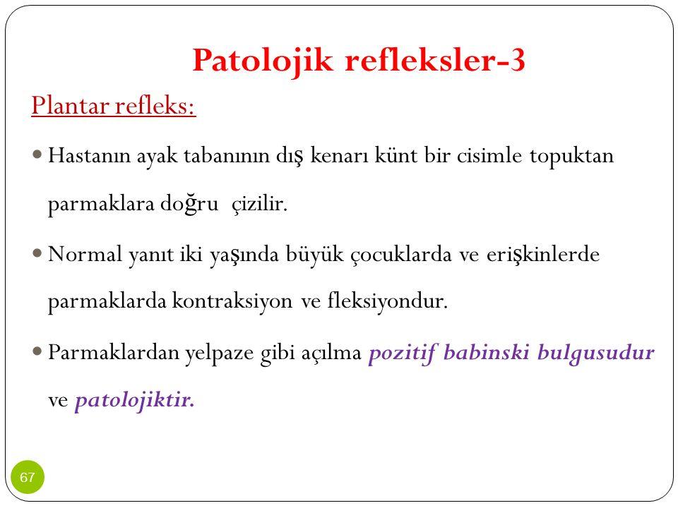 Patolojik refleksler-3 Plantar refleks: Hastanın ayak tabanının dı ş kenarı künt bir cisimle topuktan parmaklara do ğ ru çizilir. Normal yanıt iki ya
