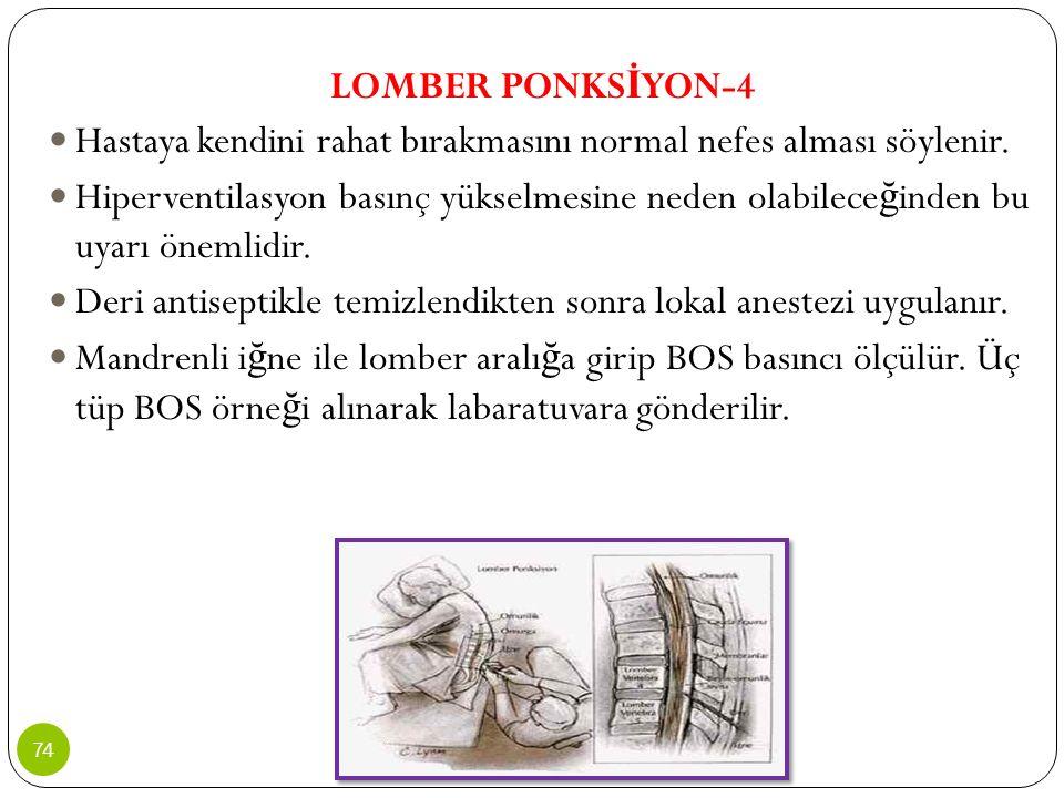LOMBER PONKS İ YON-4 Hastaya kendini rahat bırakmasını normal nefes alması söylenir. Hiperventilasyon basınç yükselmesine neden olabilece ğ inden bu u