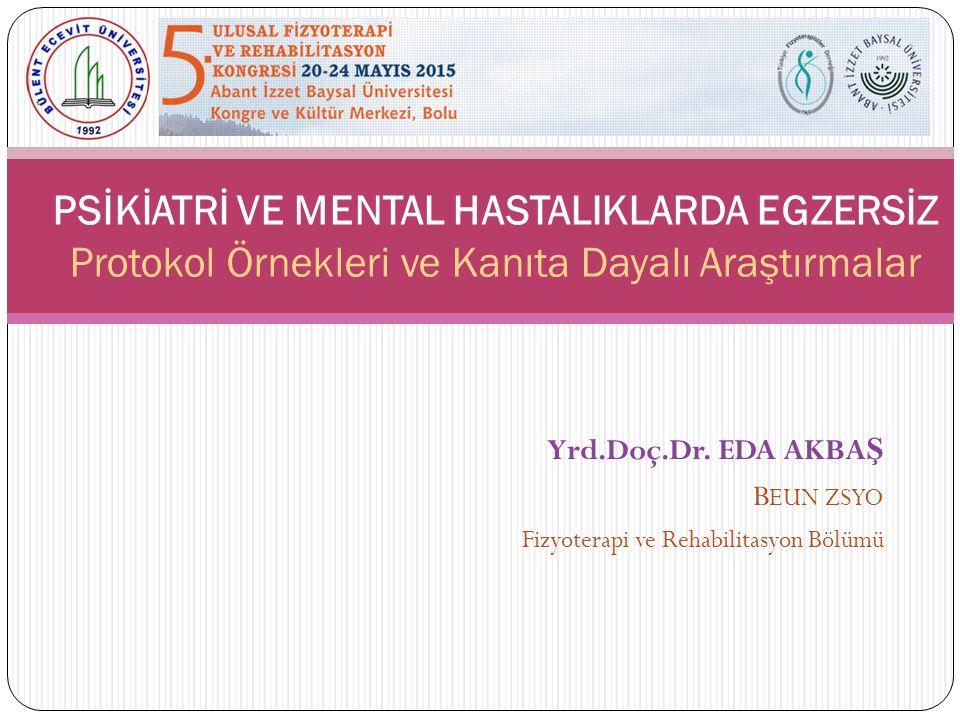 Yrd.Doç.Dr. EDA AKBA Ş B EUN ZSYO Fizyoterapi ve Rehabilitasyon Bölümü PSİKİATRİ VE MENTAL HASTALIKLARDA EGZERSİZ Protokol Örnekleri ve Kanıta Dayalı