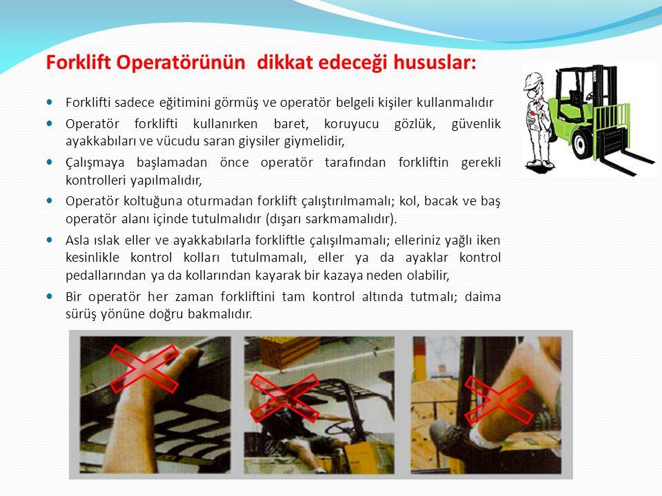 Forklift Operatörünün dikkat edeceği hususlar: Forklifti sadece eğitimini görmüş ve operatör belgeli kişiler kullanmalıdır Operatör forklifti kullanırken baret, koruyucu gözlük, güvenlik ayakkabıları ve vücudu saran giysiler giymelidir, Çalışmaya başlamadan önce operatör tarafından forkliftin gerekli kontrolleri yapılmalıdır, Operatör koltuğuna oturmadan forklift çalıştırılmamalı; kol, bacak ve baş operatör alanı içinde tutulmalıdır (dışarı sarkmamalıdır).