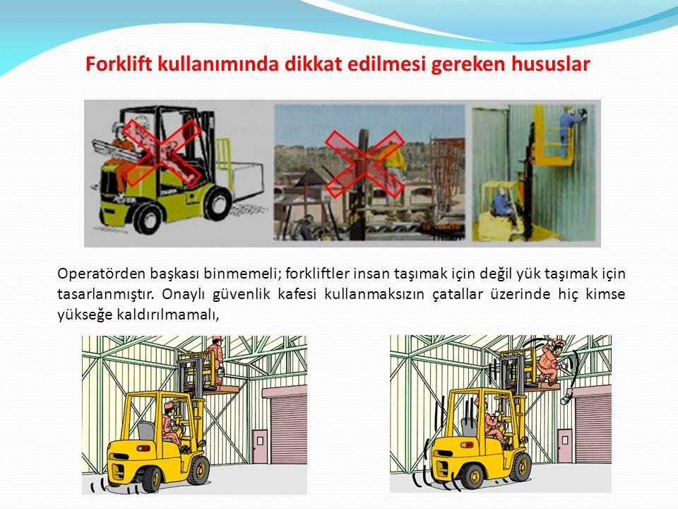 Forklift kullanımında dikkat edilmesi gereken hususlar Operatörden başkası binmemeli; forkliftler insan taşımak için değil yük taşımak için tasarlanmıştır.