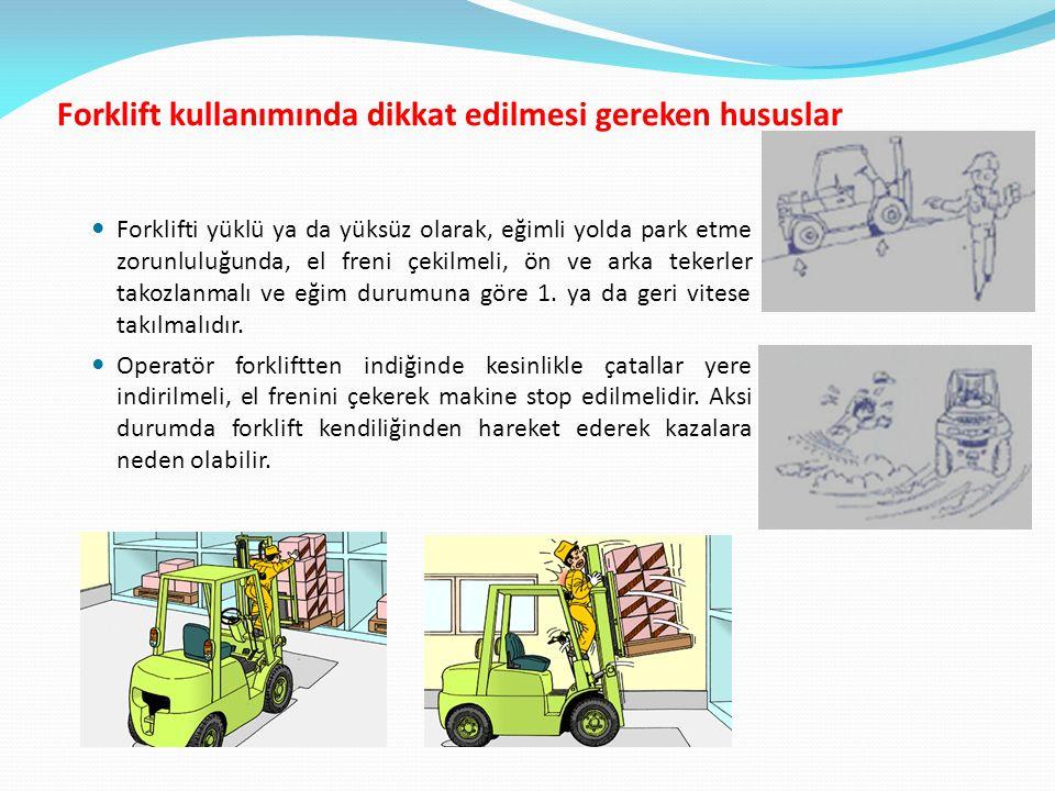Forklift kullanımında dikkat edilmesi gereken hususlar Forklifti yüklü ya da yüksüz olarak, eğimli yolda park etme zorunluluğunda, el freni çekilmeli, ön ve arka tekerler takozlanmalı ve eğim durumuna göre 1.