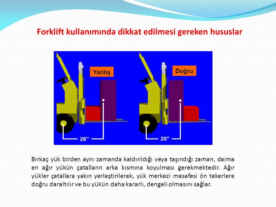 Forklift kullanımında dikkat edilmesi gereken hususlar Yanlış Doğru Birkaç yük birden aynı zamanda kaldırıldığı veya taşındığı zaman, daima en ağır yü