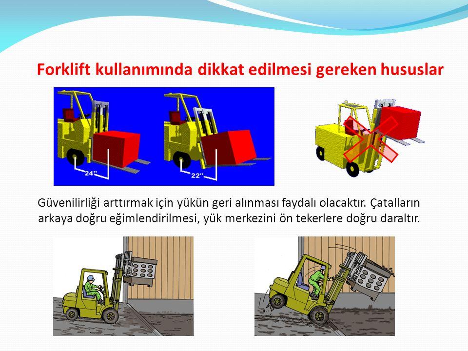 Forklift kullanımında dikkat edilmesi gereken hususlar Güvenilirliği arttırmak için yükün geri alınması faydalı olacaktır. Çatalların arkaya doğru eği