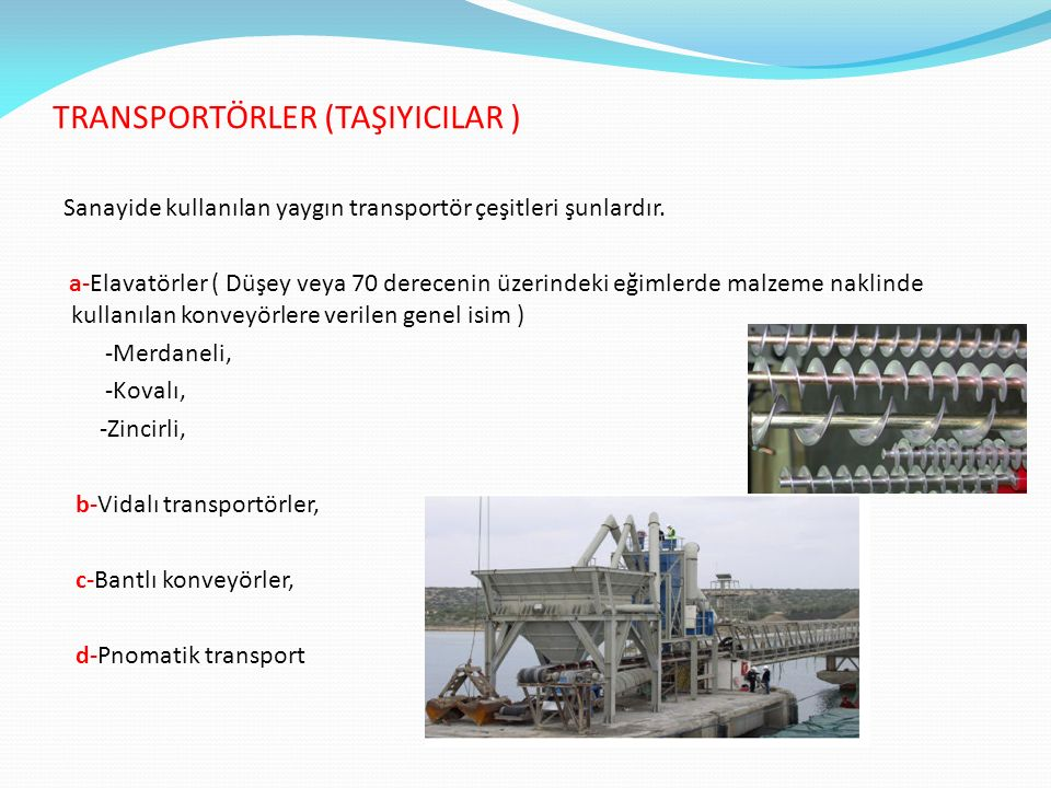 TRANSPORTÖRLER (TAŞIYICILAR ) Sanayide kullanılan yaygın transportör çeşitleri şunlardır. a-Elavatörler ( Düşey veya 70 derecenin üzerindeki eğimlerde