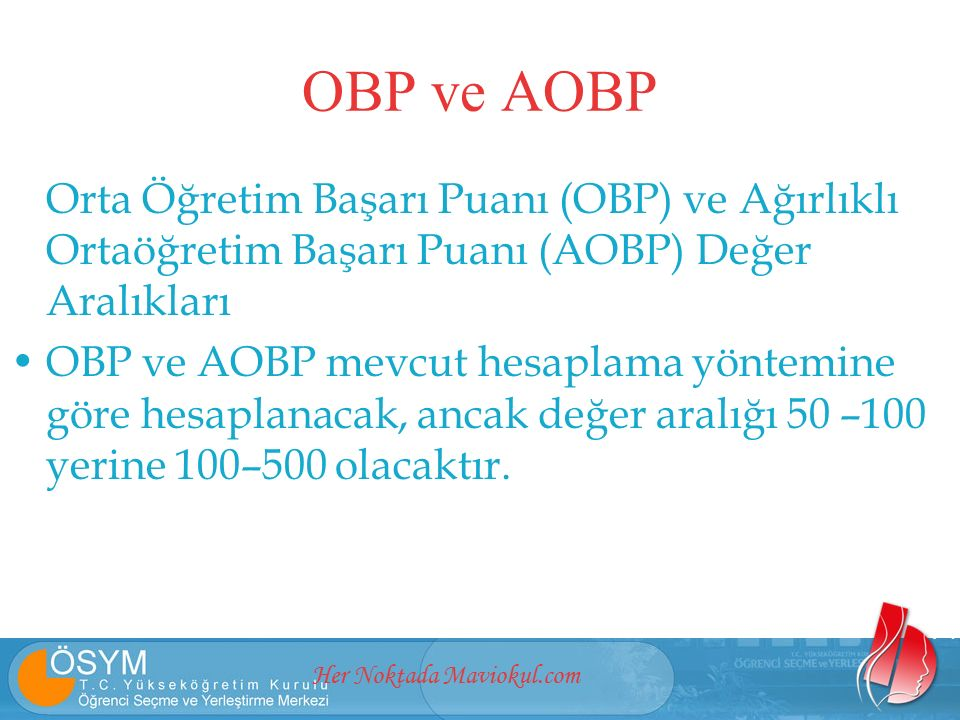 Her Noktada Maviokul.com OBP ve AOBP Orta Öğretim Başarı Puanı (OBP) ve Ağırlıklı Ortaöğretim Başarı Puanı (AOBP) Değer Aralıkları OBP ve AOBP mevcut hesaplama yöntemine göre hesaplanacak, ancak değer aralığı 50 –100 yerine 100–500 olacaktır.