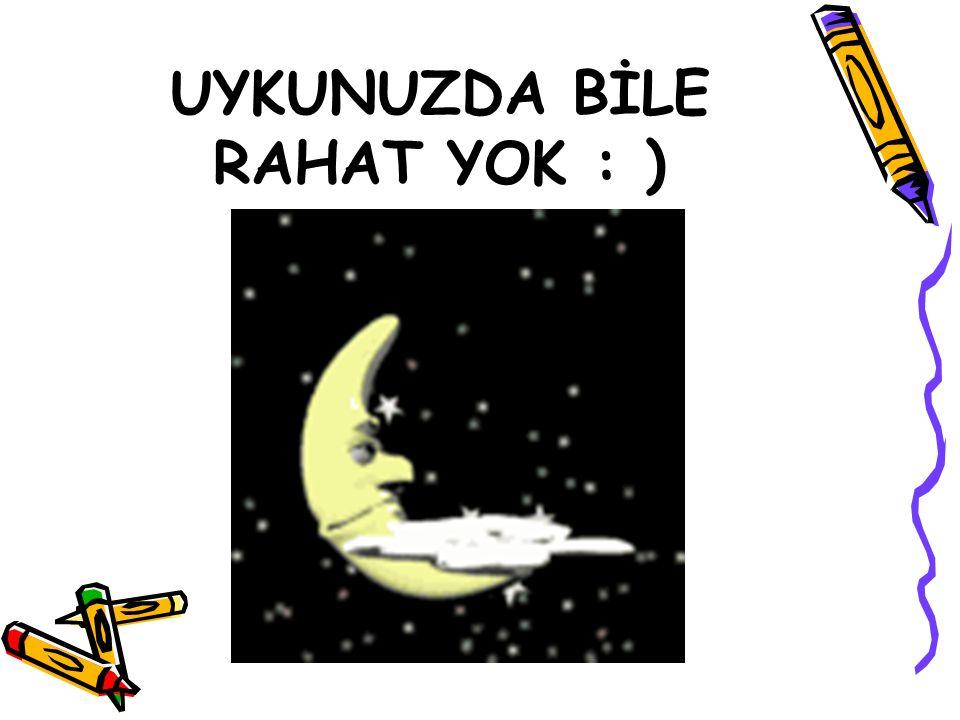 UYKUNUZDA BİLE RAHAT YOK : )