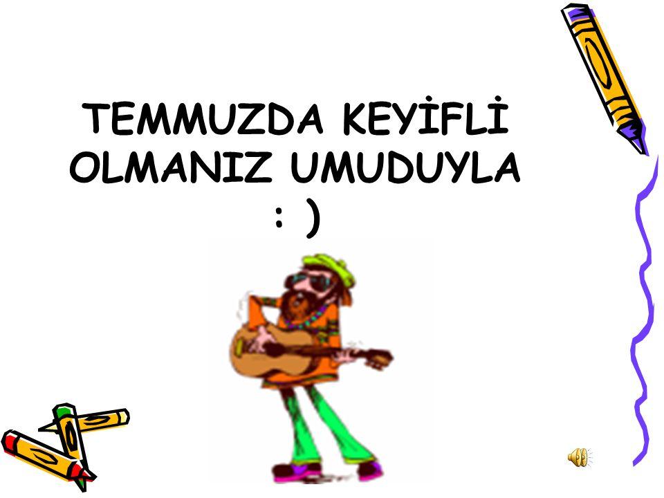 TEMMUZDA KEYİFLİ OLMANIZ UMUDUYLA : )
