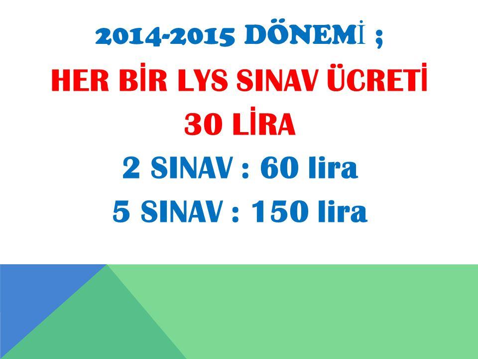 2014-2015 DÖNEM İ ; HER B İ R LYS SINAV ÜCRET İ 30 L İ RA 2 SINAV : 60 lira 5 SINAV : 150 lira