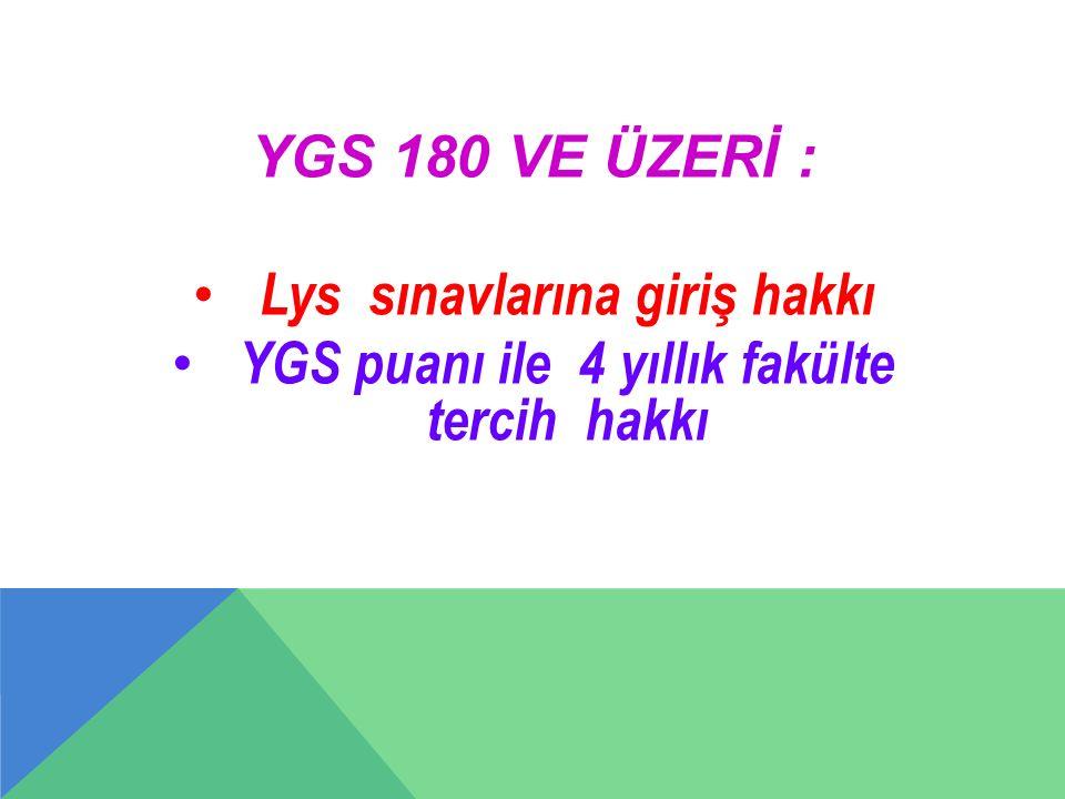 YGS 180 VE ÜZERİ : Lys sınavlarına giriş hakkı YGS puanı ile 4 yıllık fakülte tercih hakkı