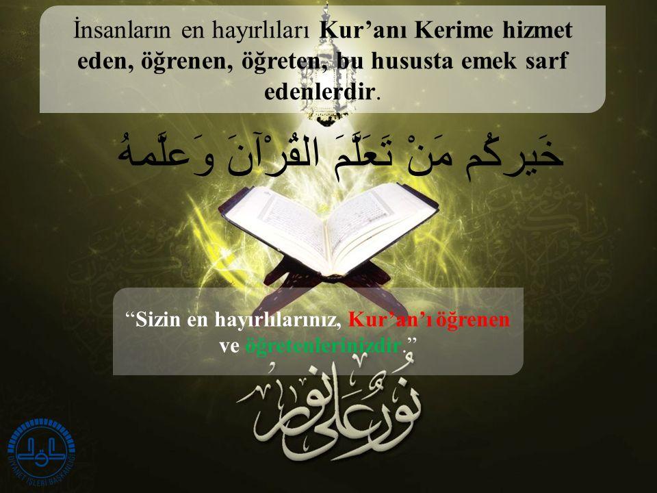 خَيركُم مَنْ تَعَلَّمَ القُرْآنَ وَعلَّمهُ Sizin en hayırlılarınız, Kur'an'ı öğrenen ve öğretenlerinizdir. İnsanların en hayırlıları Kur'anı Kerime hizmet eden, öğrenen, öğreten, bu hususta emek sarf edenlerdir.