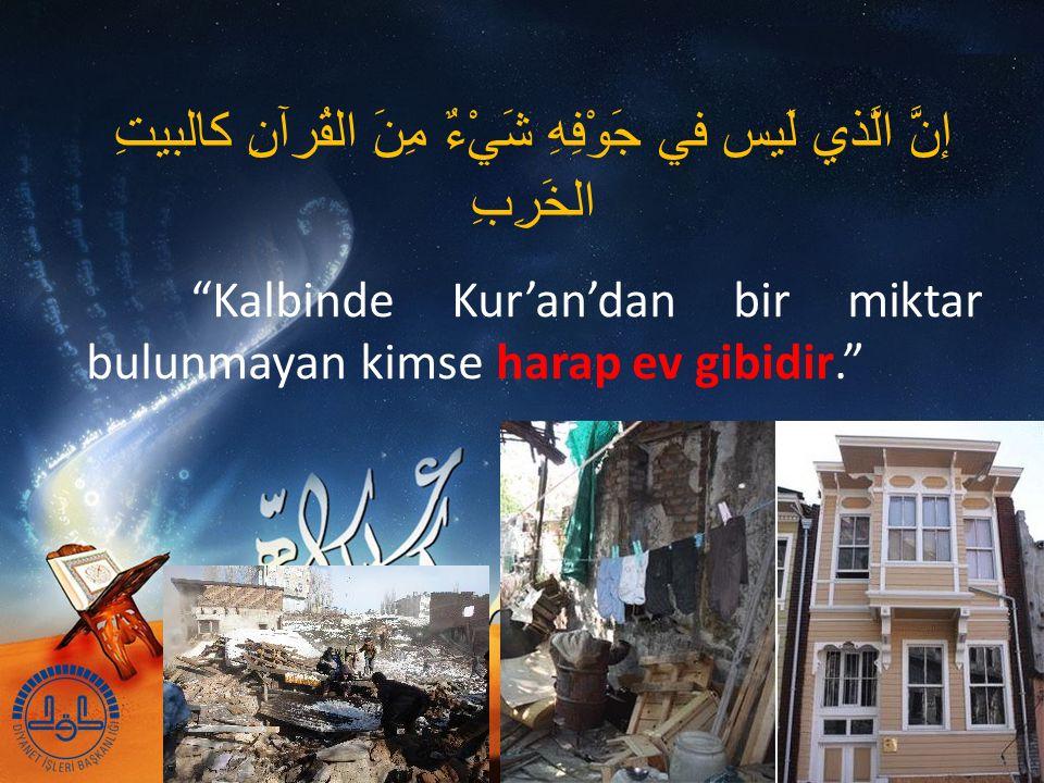 إنَّ الَّذي لَيس في جَوْفِهِ شَيْءٌ مِنَ القُرآنِ كالبيتِ الخَرِبِ Kalbinde Kur'an'dan bir miktar bulunmayan kimse harap ev gibidir.