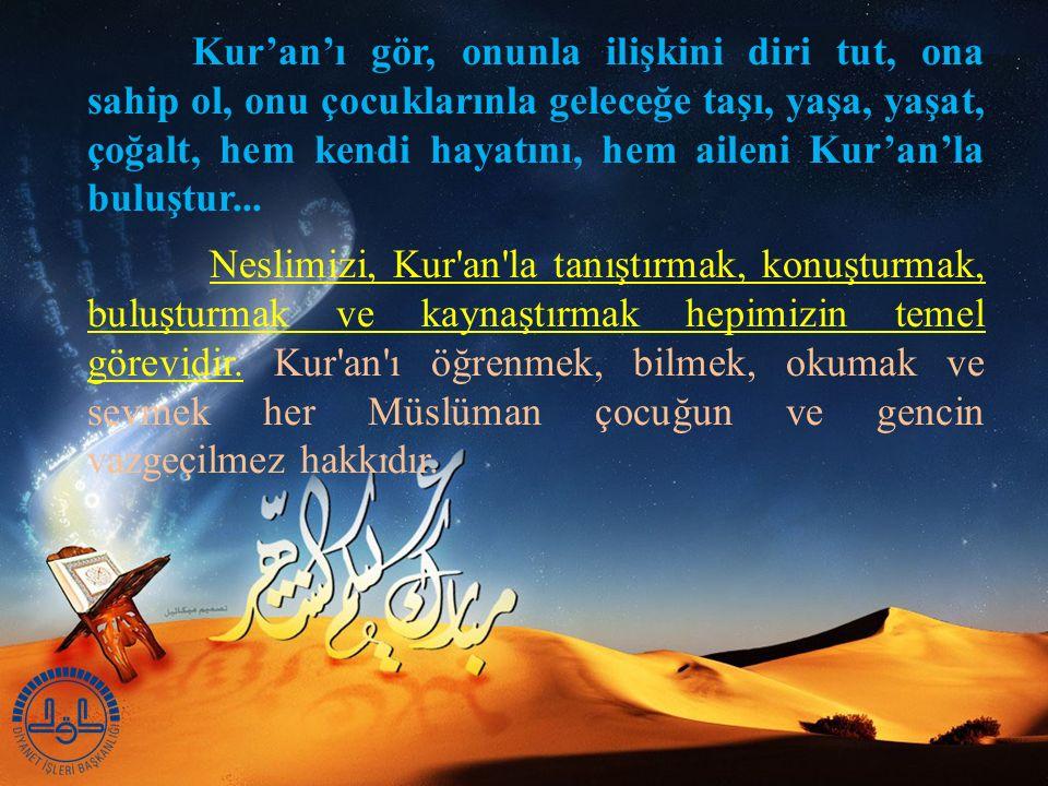Kur'an'ı gör, onunla ilişkini diri tut, ona sahip ol, onu çocuklarınla geleceğe taşı, yaşa, yaşat, çoğalt, hem kendi hayatını, hem aileni Kur'an'la buluştur...
