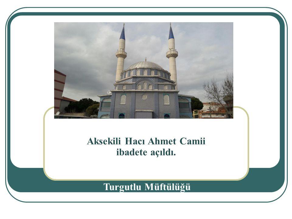 Aksekili Hacı Ahmet Camii ibadete açıldı. Turgutlu Müftülüğü