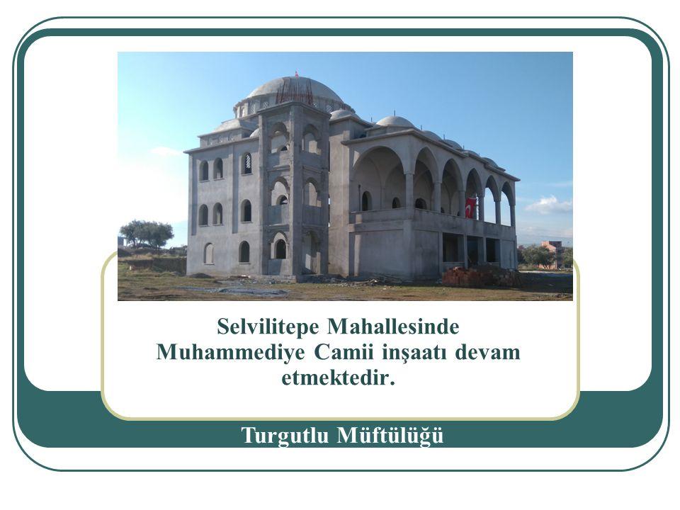 Selvilitepe Mahallesinde Muhammediye Camii inşaatı devam etmektedir. Turgutlu Müftülüğü.