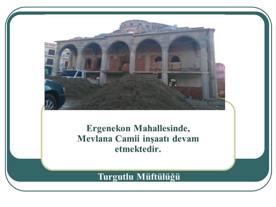 Ergenekon Mahallesinde, Mevlana Camii inşaatı devam etmektedir. Turgutlu Müftülüğü