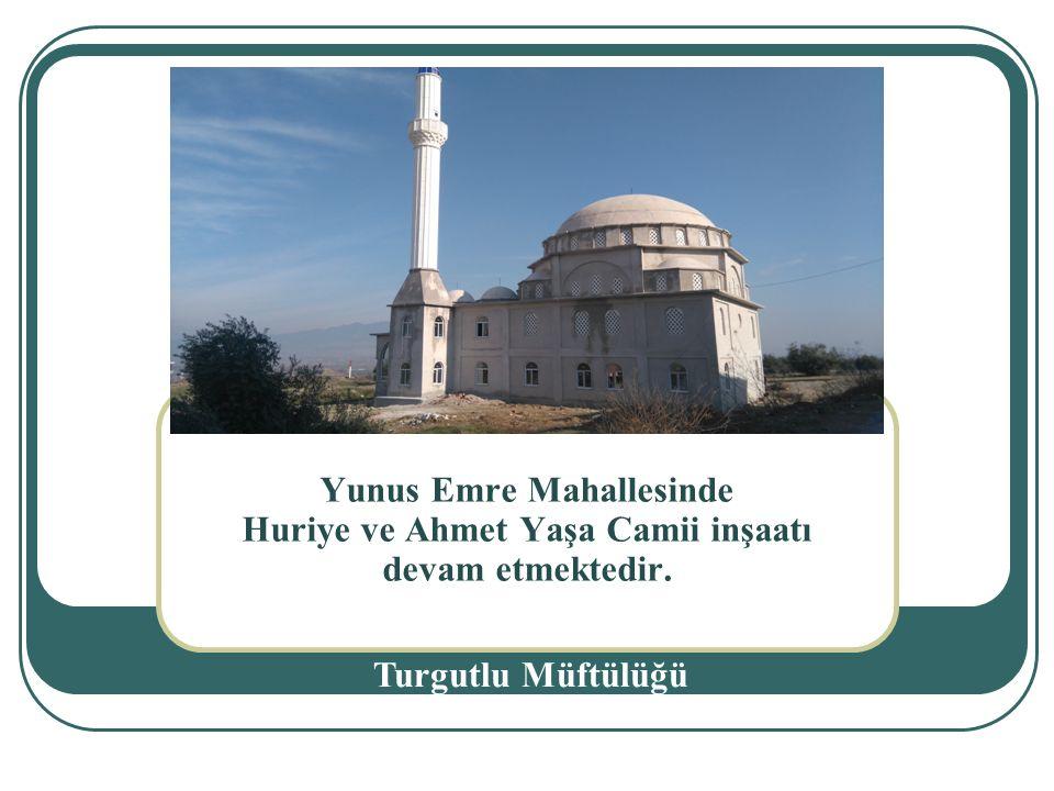 Yunus Emre Mahallesinde Huriye ve Ahmet Yaşa Camii inşaatı devam etmektedir. Turgutlu Müftülüğü.