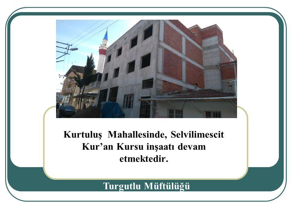 Kurtuluş Mahallesinde, Selvilimescit Kur'an Kursu inşaatı devam etmektedir. Turgutlu Müftülüğü.