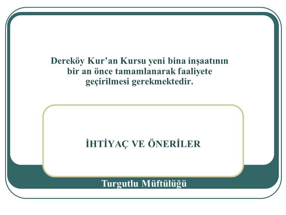 İHTİYAÇ VE ÖNERİLER Turgutlu Müftülüğü Dereköy Kur'an Kursu yeni bina inşaatının bir an önce tamamlanarak faaliyete geçirilmesi gerekmektedir.