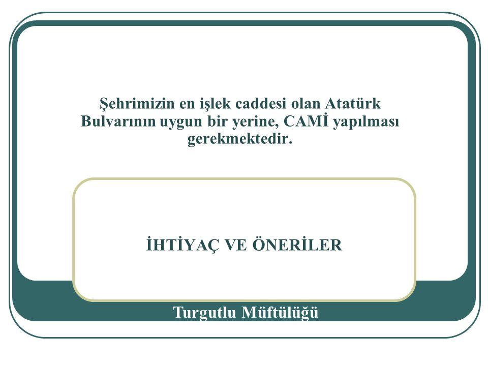 İHTİYAÇ VE ÖNERİLER Turgutlu Müftülüğü Şehrimizin en işlek caddesi olan Atatürk Bulvarının uygun bir yerine, CAMİ yapılması gerekmektedir.