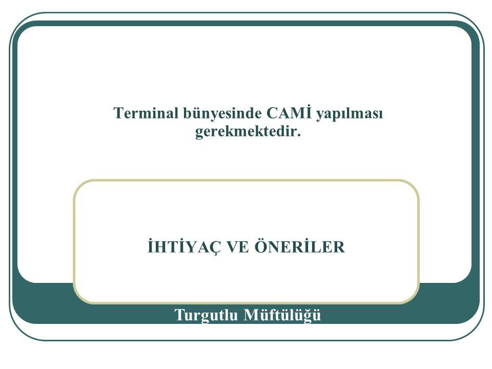 İHTİYAÇ VE ÖNERİLER Turgutlu Müftülüğü Terminal bünyesinde CAMİ yapılması gerekmektedir.