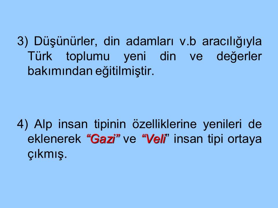 """3) Düşünürler, din adamları v.b aracılığıyla Türk toplumu yeni din ve değerler bakımından eğitilmiştir. """"Gazi""""""""Veli 4) Alp insan tipinin özelliklerine"""