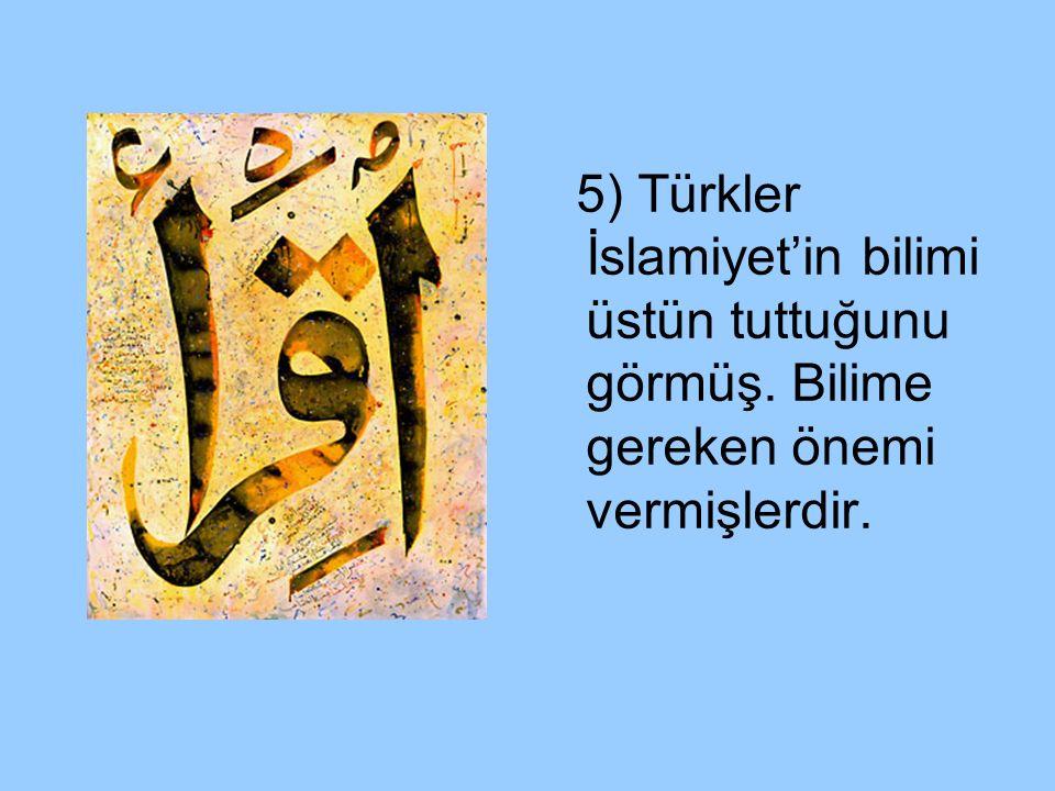 5) Türkler İslamiyet'in bilimi üstün tuttuğunu görmüş. Bilime gereken önemi vermişlerdir.