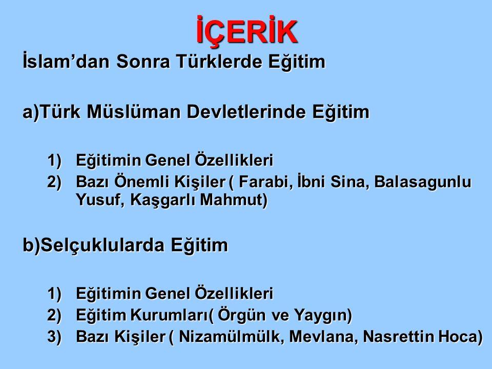 İÇERİK İslam'dan Sonra Türklerde Eğitim a)Türk Müslüman Devletlerinde Eğitim 1)Eğitimin Genel Özellikleri 2)Bazı Önemli Kişiler ( Farabi, İbni Sina, B