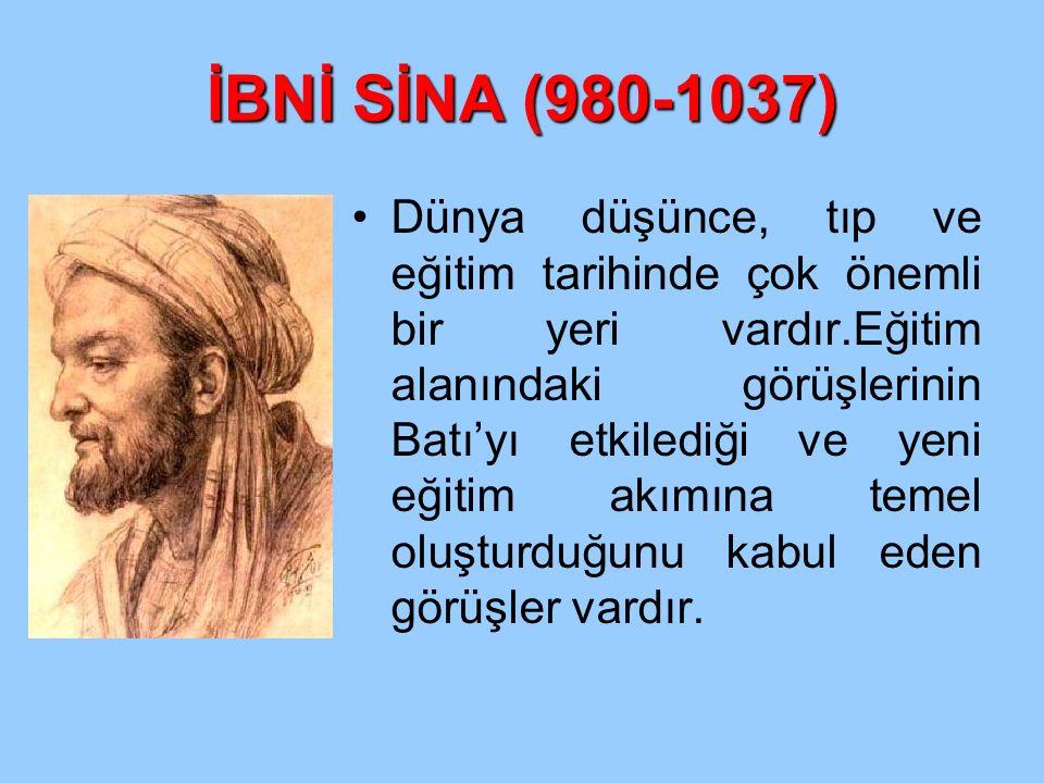 İBNİ SİNA (980-1037) Dünya düşünce, tıp ve eğitim tarihinde çok önemli bir yeri vardır.Eğitim alanındaki görüşlerinin Batı'yı etkilediği ve yeni eğiti
