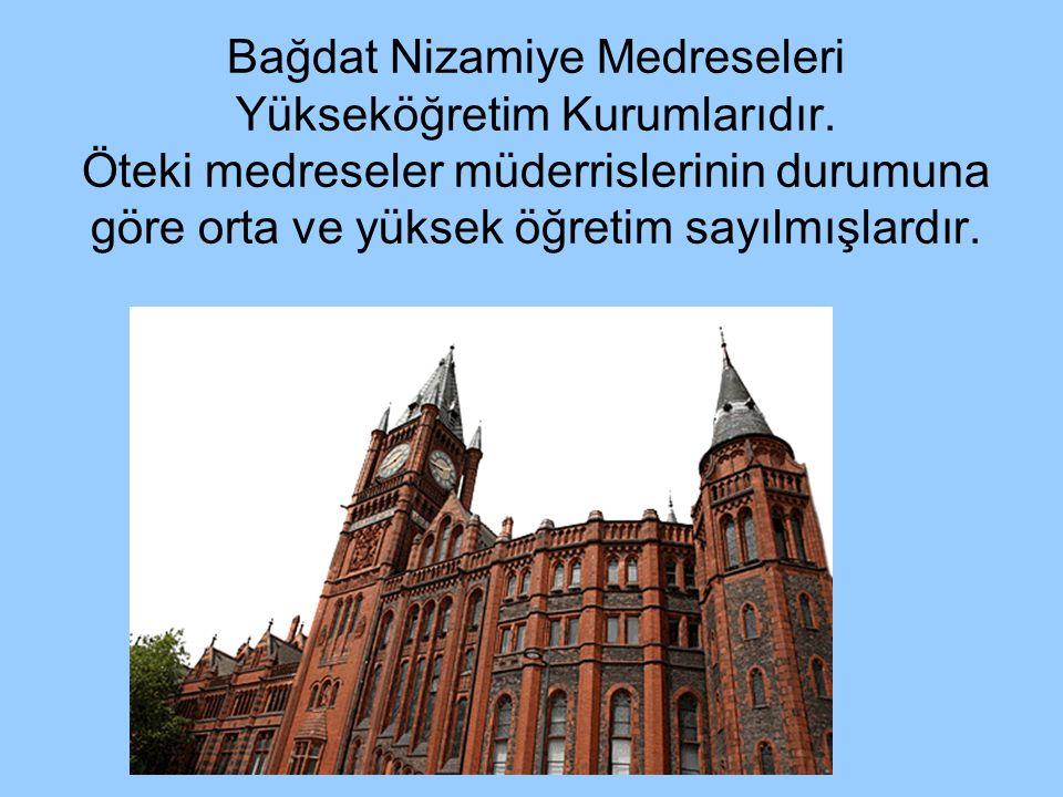 Bağdat Nizamiye Medreseleri Yükseköğretim Kurumlarıdır. Öteki medreseler müderrislerinin durumuna göre orta ve yüksek öğretim sayılmışlardır.
