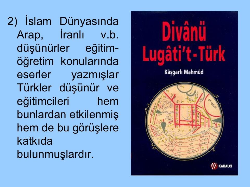 2) İslam Dünyasında Arap, İranlı v.b. düşünürler eğitim- öğretim konularında eserler yazmışlar Türkler düşünür ve eğitimcileri hem bunlardan etkilenmi