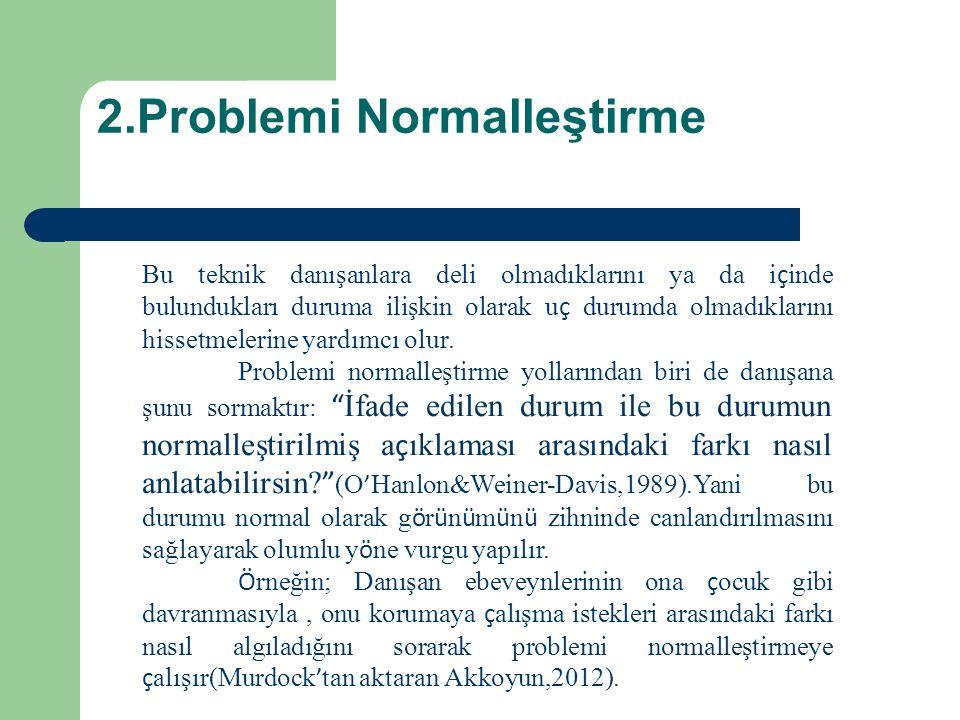 2.Problemi Normalleştirme Bu teknik danışanlara deli olmadıklarını ya da i ç inde bulundukları duruma ilişkin olarak u ç durumda olmadıklarını hissetmelerine yardımcı olur.
