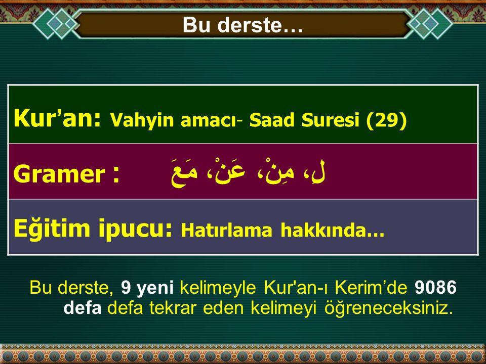 Bu derste… Kur ' an: Vahyin amacı- Saad Suresi (29) Gramer : لِ، مِنْ، عَنْ، مَعَ Eğitim ipucu: Hatırlama hakkında… Bu derste, 9 yeni kelimeyle Kur an-ı Kerim'de 9086 defa defa tekrar eden kelimeyi öğreneceksiniz.