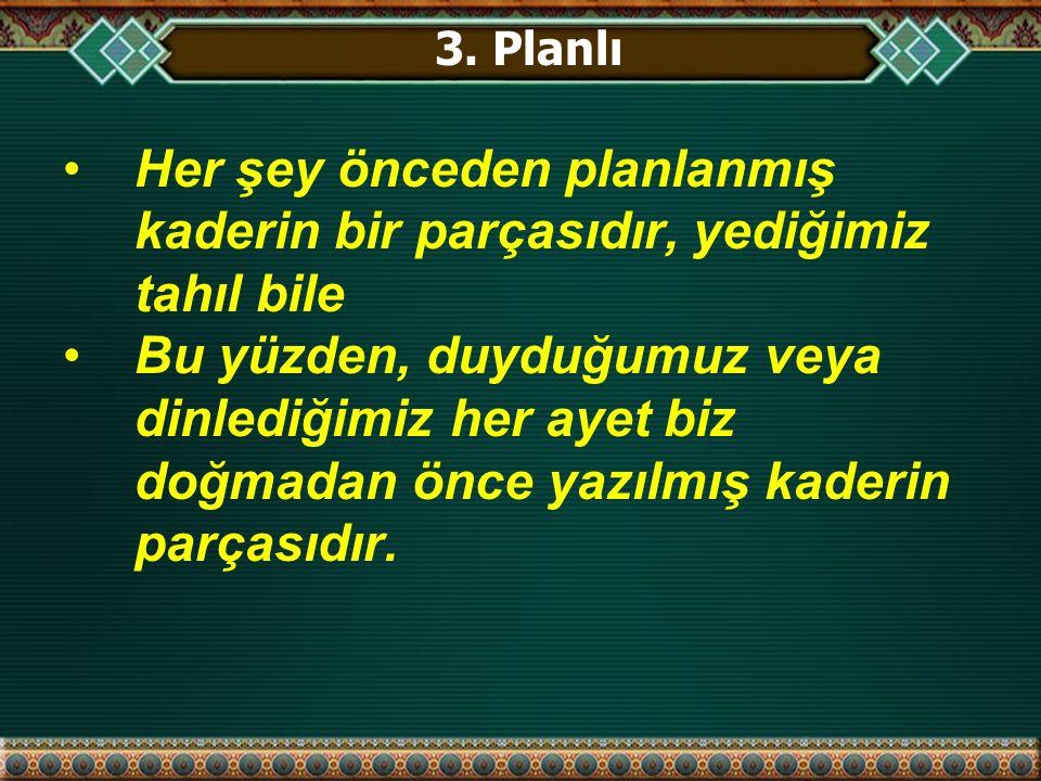 3. Planlı Her şey önceden planlanmış kaderin bir parçasıdır, yediğimiz tahıl bile Bu yüzden, duyduğumuz veya dinlediğimiz her ayet biz doğmadan önce y