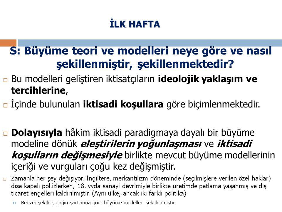 İLK HAFTA S: Büyüme teori ve modelleri neye göre ve nasıl şekillenmiştir, şekillenmektedir?  Bu modelleri geliştiren iktisatçıların ideolojik yaklaşı