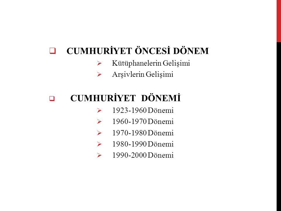  CUMHURİYET ÖNCESİ DÖNEM  Kütüphanelerin Gelişimi  Arşivlerin Gelişimi  CUMHURİYET DÖNEMİ  1923-1960 Dönemi  1960-1970 Dönemi  1970-1980 Dönemi