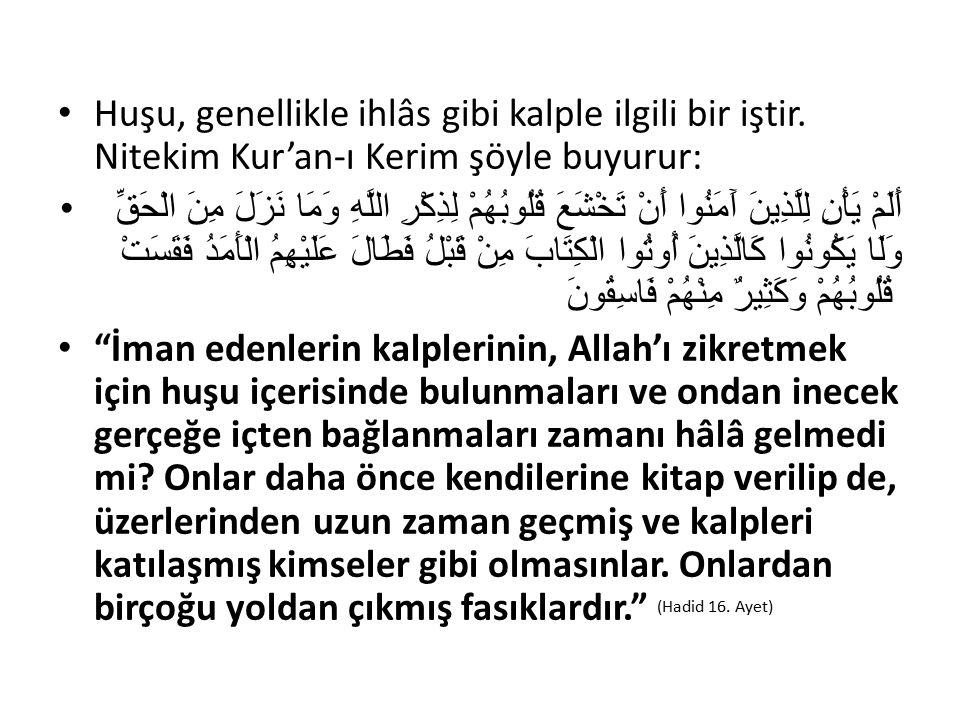 Huşu, genellikle ihlâs gibi kalple ilgili bir iştir. Nitekim Kur'an-ı Kerim şöyle buyurur: أَلَمْ يَأْنِ لِلَّذِينَ آَمَنُوا أَنْ تَخْشَعَ قُلُوبُهُمْ