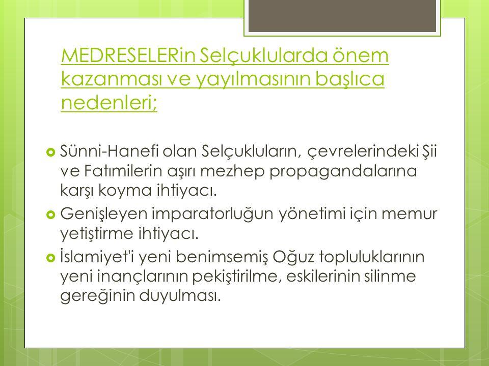 MEDRESELERin Selçuklularda önem kazanması ve yayılmasının başlıca nedenleri;  Sünni-Hanefi olan Selçukluların, çevrelerindeki Şii ve Fatımilerin aşırı mezhep propagandalarına karşı koyma ihtiyacı.