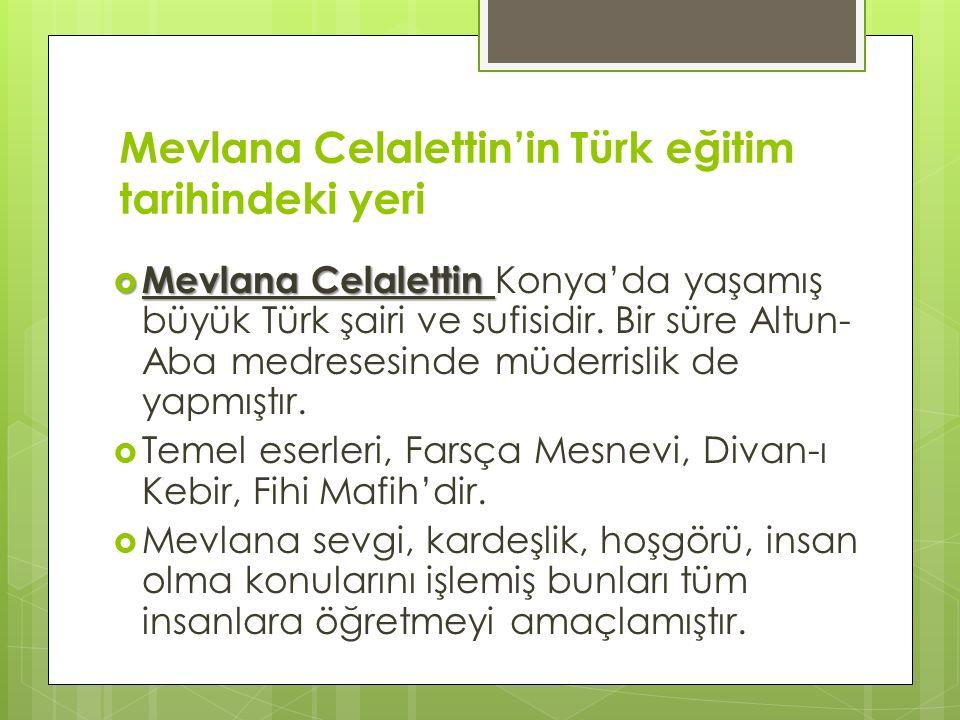 Mevlana Celalettin'in Türk eğitim tarihindeki yeri  Mevlana Celalettin  Mevlana Celalettin Konya'da yaşamış büyük Türk şairi ve sufisidir.