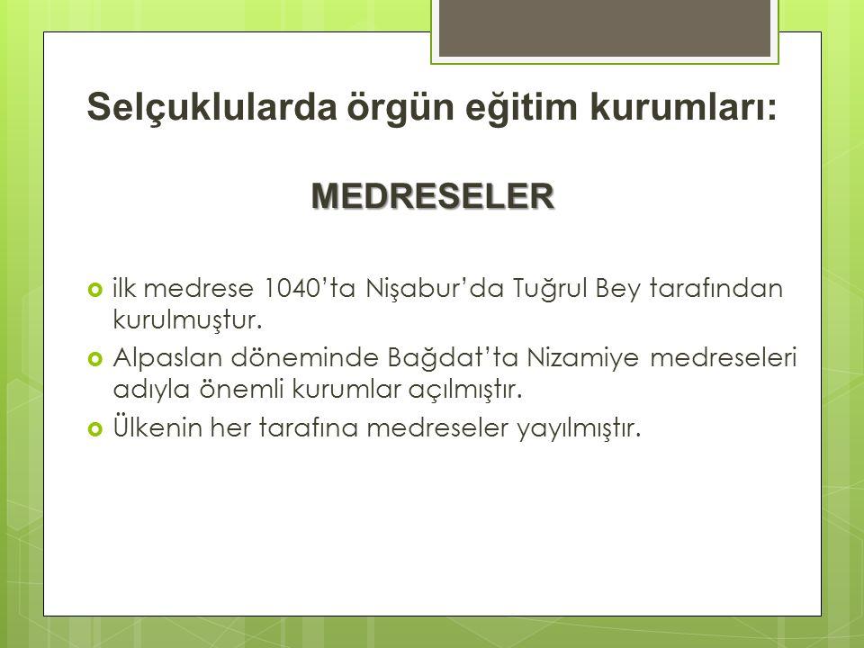 MEDRESELER Selçuklularda örgün eğitim kurumları: MEDRESELER  ilk medrese 1040'ta Nişabur'da Tuğrul Bey tarafından kurulmuştur.