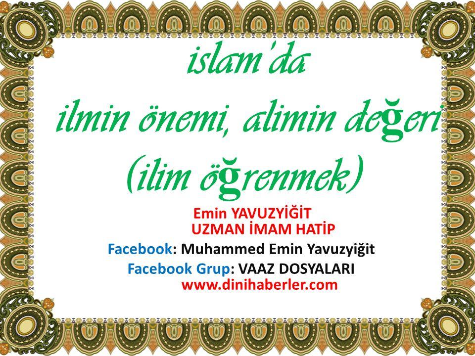 islam'da ilmin önemi, alimin de ğ eri (ilim ö ğ renmek) Emin YAVUZYİĞİT UZMAN İMAM HATİP Facebook: Muhammed Emin Yavuzyiğit Facebook Grup: VAAZ DOSYAL